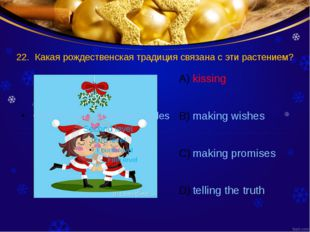 22. Какая рождественская традиция связана с эти растением? kissing making wis