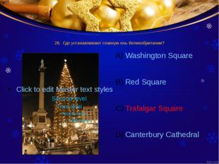 26. Где устанавливают главную ель Великобритании? Washington Square Red Squar