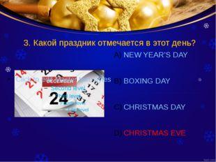 3. Какой праздник отмечается в этот день? NEW YEAR'S DAY BOXING DAY CHRISTMAS