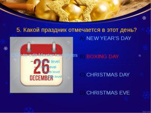 5. Какой праздник отмечается в этот день? NEW YEAR'S DAY BOXING DAY CHRISTMAS
