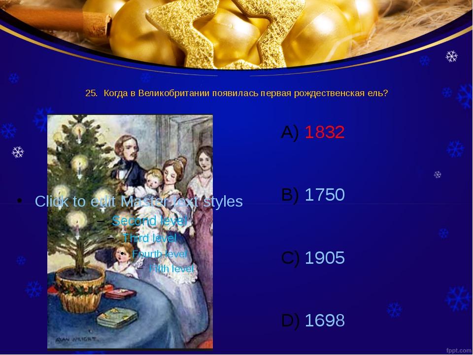 25. Когда в Великобритании появилась первая рождественская ель? 1832 1750 190...