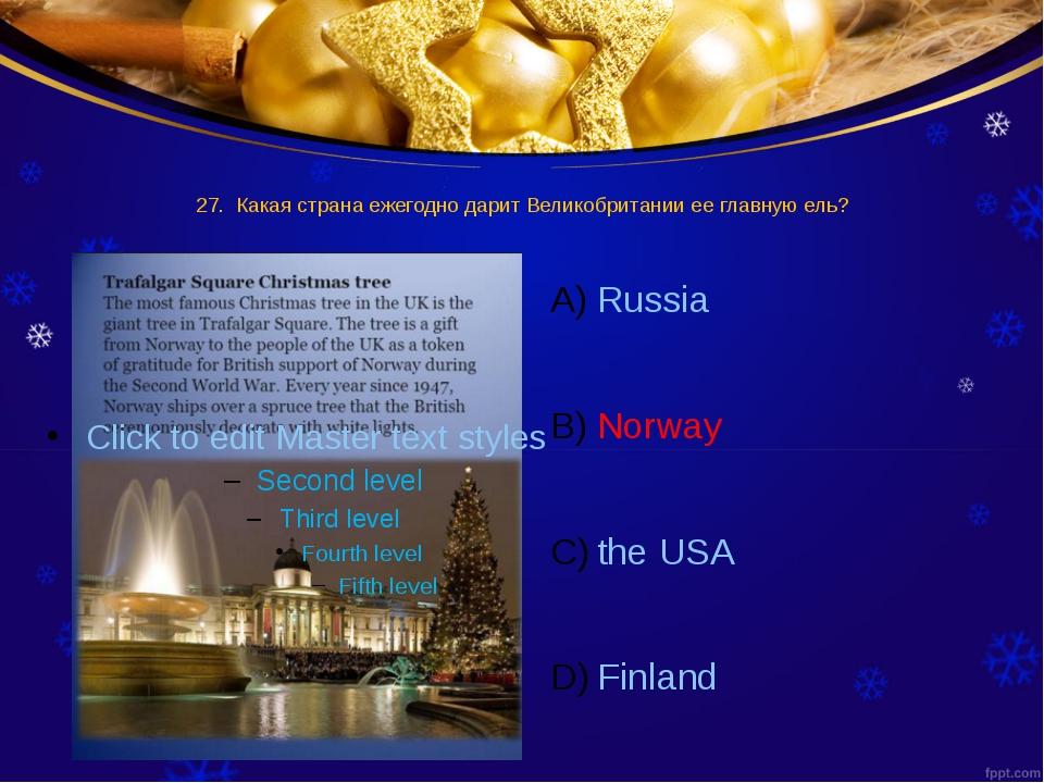 27. Какая страна ежегодно дарит Великобритании ее главную ель? Russia Norway...