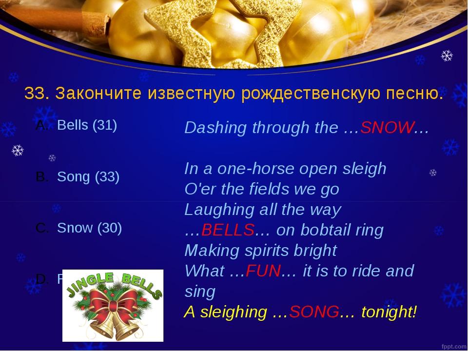 33. Закончите известную рождественскую песню. Dashing through the …SNOW… In a...