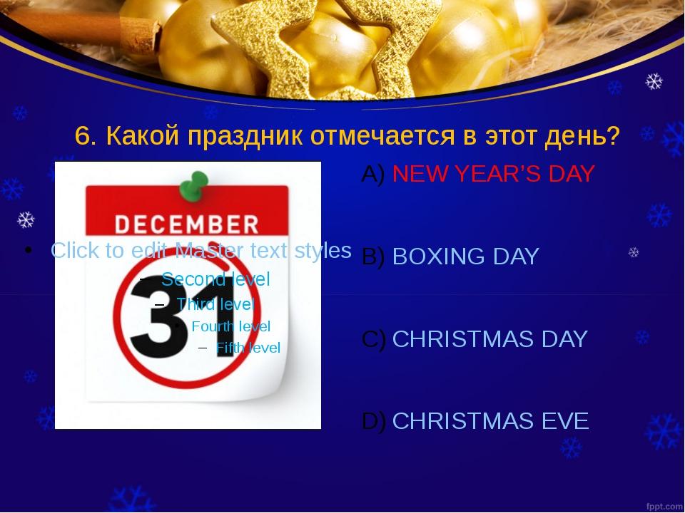 6. Какой праздник отмечается в этот день? NEW YEAR'S DAY BOXING DAY CHRISTMAS...