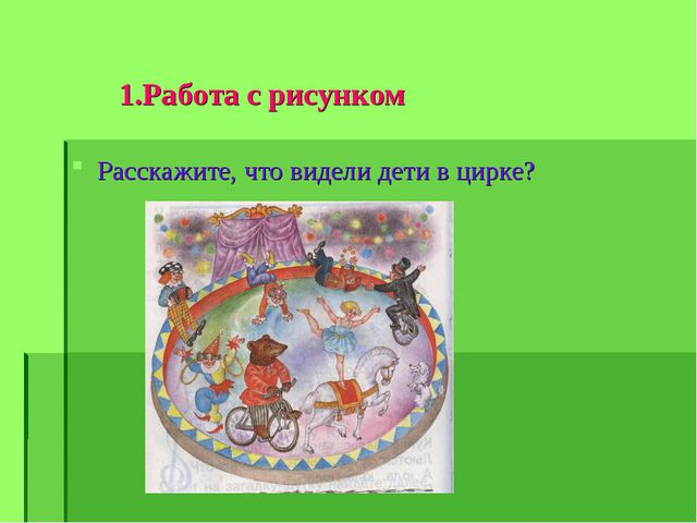 1.Работа с рисунком Расскажите, что видели дети в цирке?