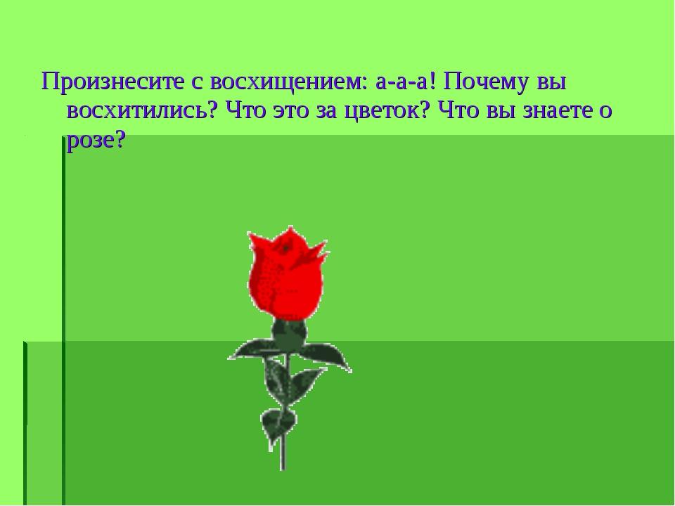 Произнесите с восхищением: а-а-а! Почему вы восхитились? Что это за цветок? Ч...