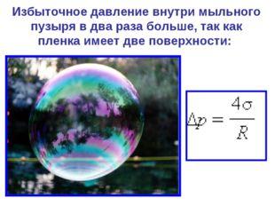 Избыточное давление внутри мыльного пузыря в два раза больше, так как пленка