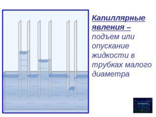 Капиллярные явления – подъем или опускание жидкости в трубках малого диаметра