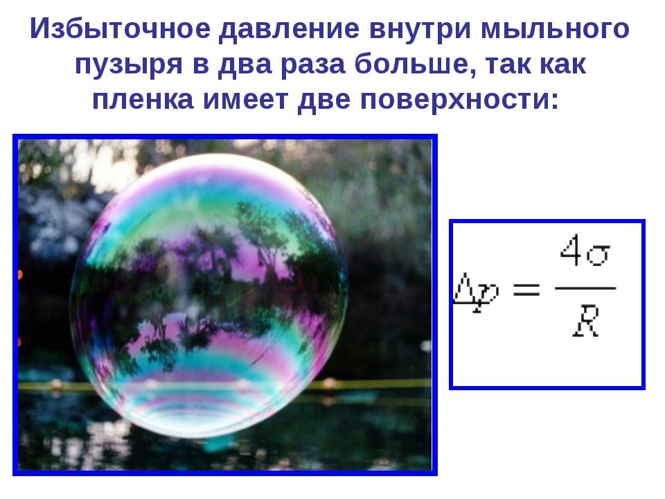 Избыточное давление внутри мыльного пузыря в два раза больше, так как пленка...