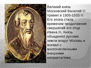 Великий князь Московский Василий III правил в 1505-1533 гг. Его эпоха стала