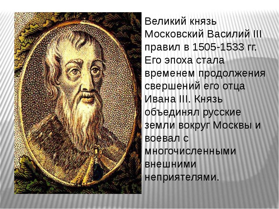 Великий князь Московский Василий III правил в 1505-1533 гг. Его эпоха стала...