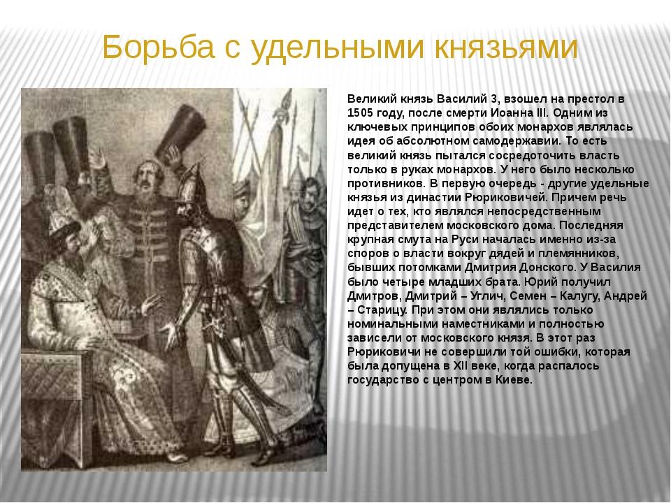 Борьба с удельными князьями Великий князь Василий 3, взошел на престол в 1505...