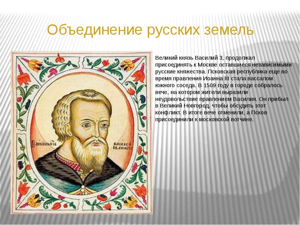 Объединение русских земель Великий князь Василий 3, продолжал присоединять к...