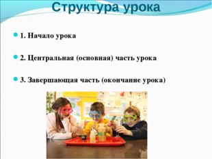 Структура урока 1. Начало урока 2. Центральная (основная) часть урока 3. Заве
