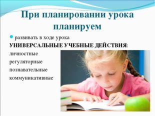 При планировании урока планируем развивать в ходе урока УНИВЕРСАЛЬНЫЕ УЧЕБНЫЕ