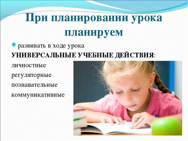 При планировании урока планируем развивать в ходе урока УНИВЕРСАЛЬНЫЕ УЧЕБНЫЕ...
