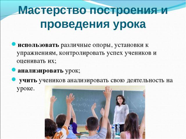 Мастерство построения и проведения урока использовать различные опоры, устано...