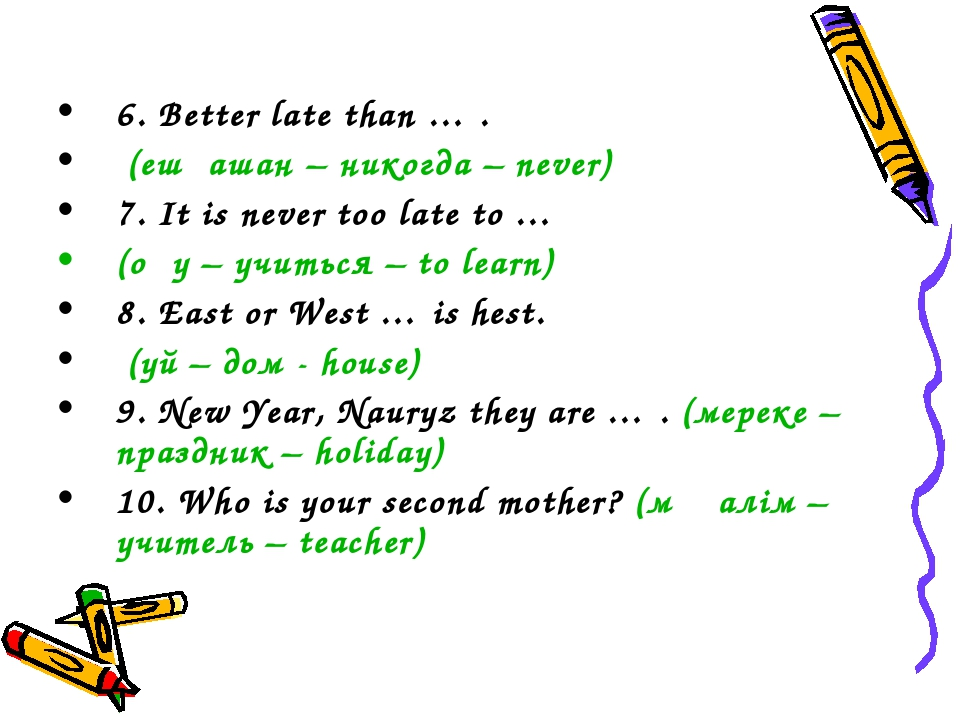 6. Better late than … . (ешқашан – никогда – never) 7. It is never too late t...