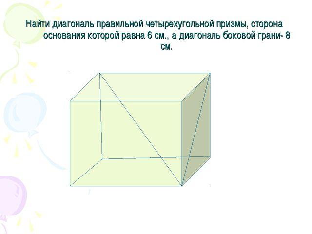 Найти диагональ правильной четырехугольной призмы, сторона основания которой...