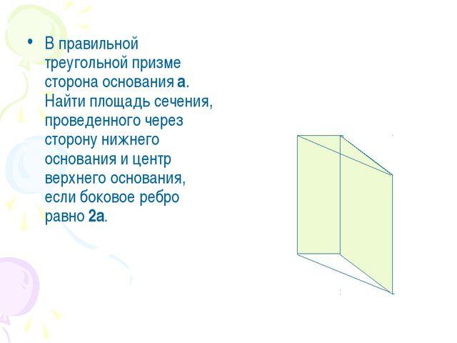 В правильной треугольной призме сторона основания а. Найти площадь сечения, п...