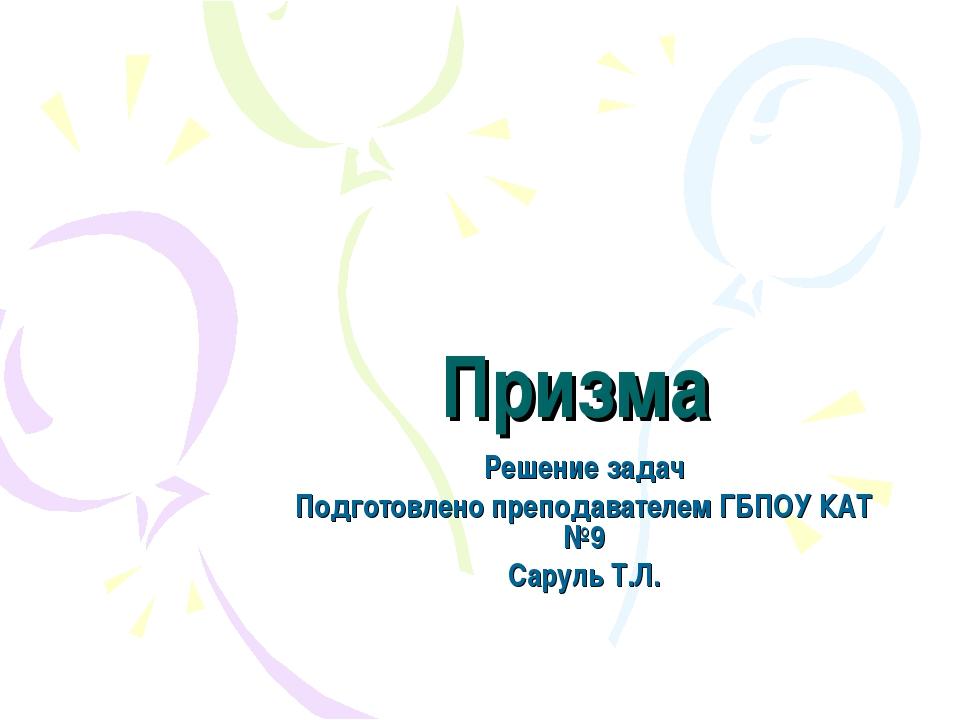 Призма Решение задач Подготовлено преподавателем ГБПОУ КАТ №9 Саруль Т.Л.