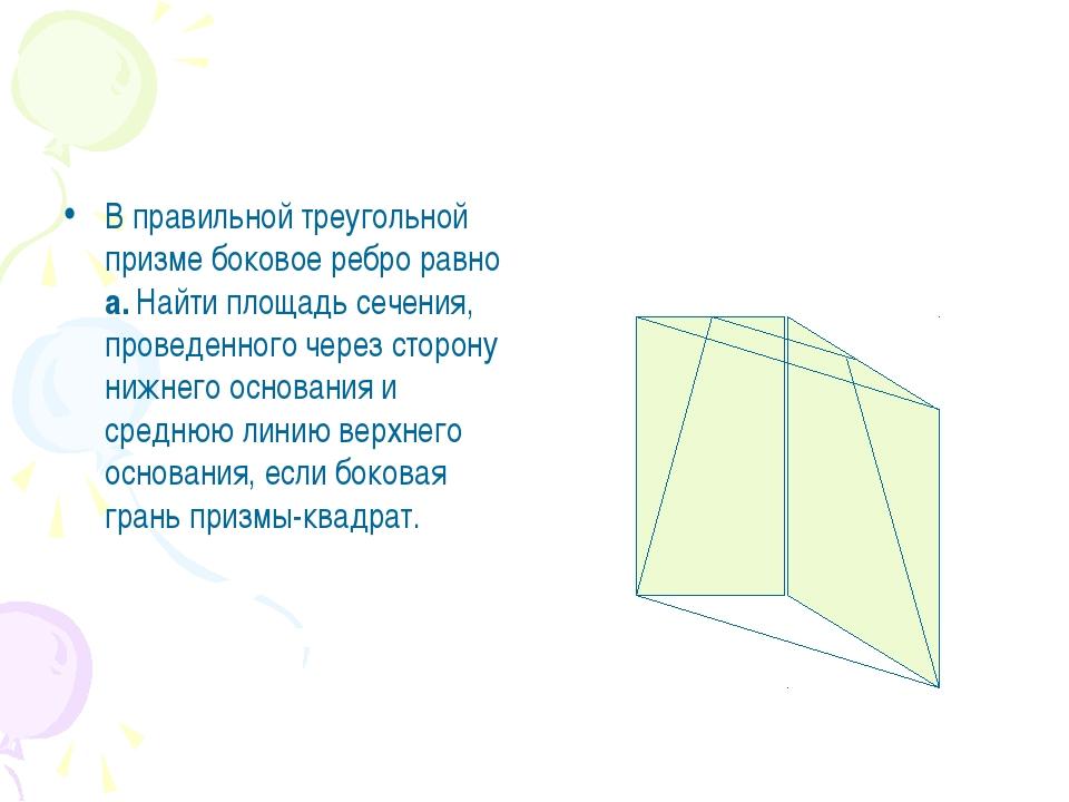 В правильной треугольной призме боковое ребро равно а. Найти площадь сечения,...