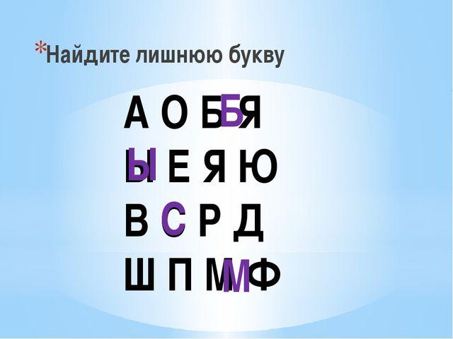Найдите лишнюю букву А О Б Я Ы Е Я Ю В С Р Д Ш П М Ф Б Ы С М