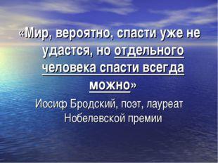 «Мир, вероятно, спасти уже не удастся, но отдельного человека спасти всегда м