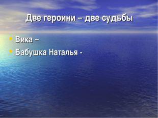 Две героини – две судьбы Вика – Бабушка Наталья -