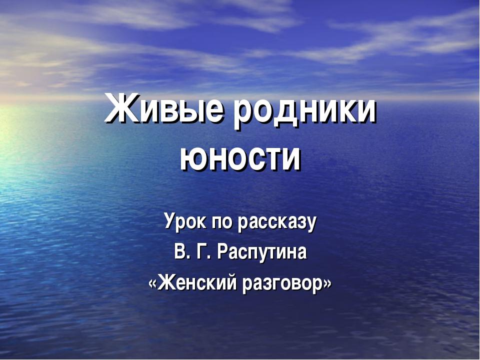 Живые родники юности Урок по рассказу В. Г. Распутина «Женский разговор»