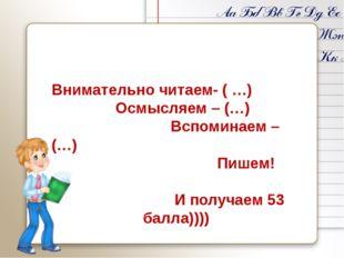 Внимательно читаем- ( …) Осмысляем – (…) Вспоминаем –(…) Пишем! И получаем 5