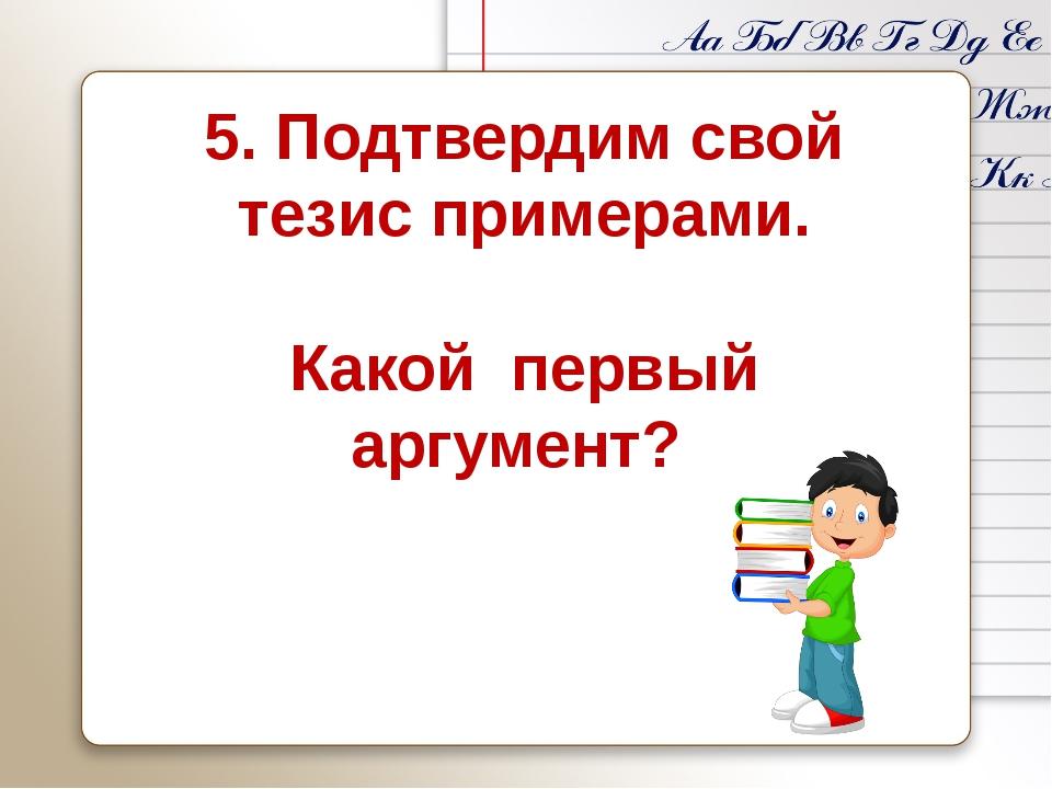 5. Подтвердим свой тезис примерами. Какой первый аргумент?