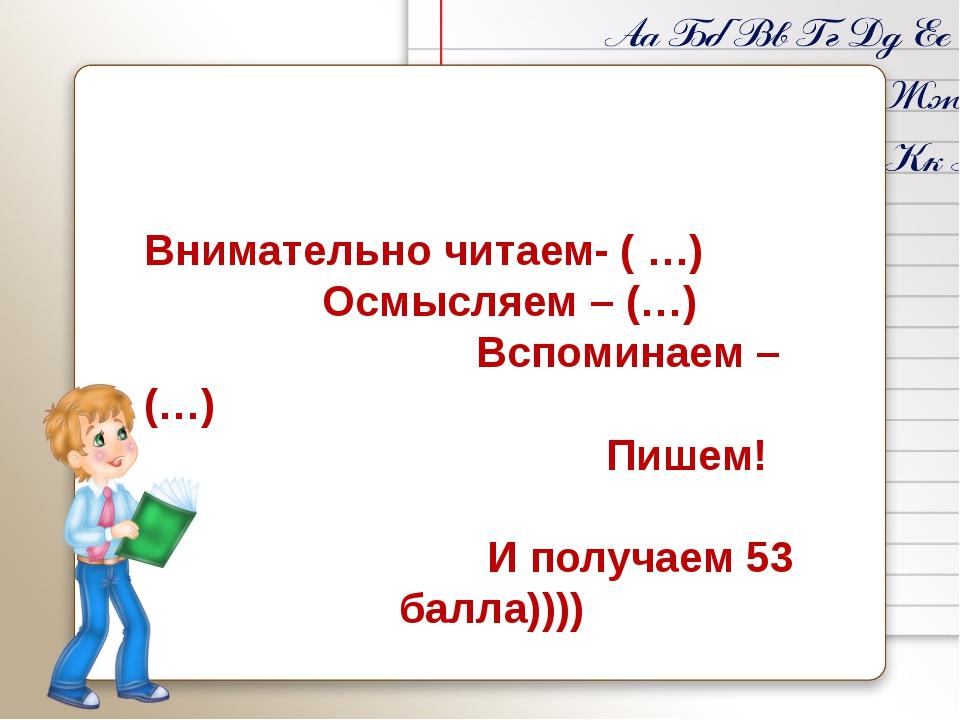 Внимательно читаем- ( …) Осмысляем – (…) Вспоминаем –(…) Пишем! И получаем 5...