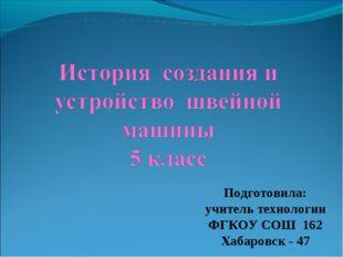 Подготовила: учитель технологии ФГКОУ СОШ 162 Хабаровск - 47