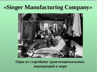 «Singer Manufacturing Company» Одна из старейших транснациональных корпораций