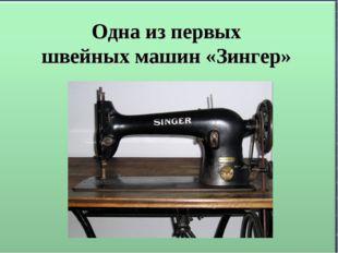 Одна из первых швейных машин «Зингер»