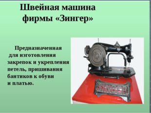 Швейная машина фирмы «Зингер» Предназначенная для изготовления закрепок и ук
