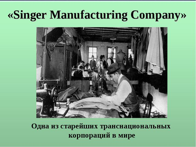 «Singer Manufacturing Company» Одна из старейших транснациональных корпораций...