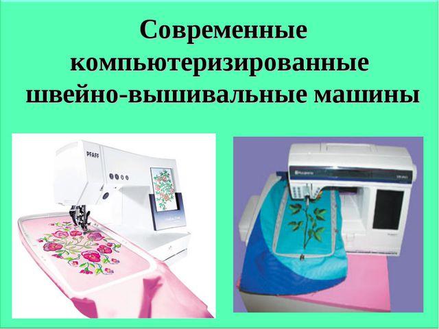 Современные компьютеризированные швейно-вышивальные машины