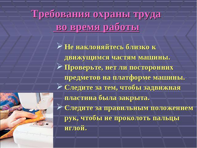 Требования охраны труда во время работы Не наклоняйтесь близко к движущимся ч...