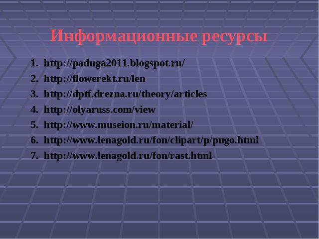 Информационные ресурсы http://paduga2011.blogspot.ru/ http://flowerekt.ru/len...