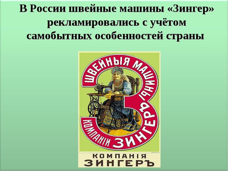 В России швейные машины «Зингер» рекламировались с учётом самобытных особенно...