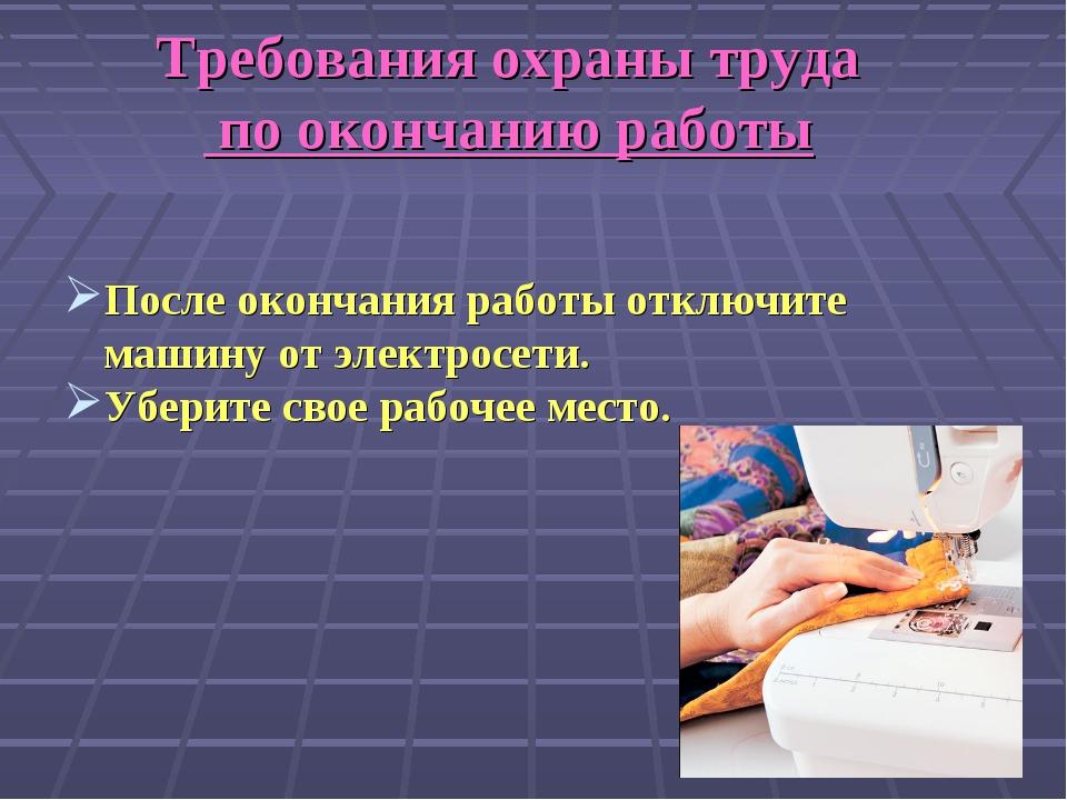 Требования охраны труда по окончанию работы После окончания работы отключите...