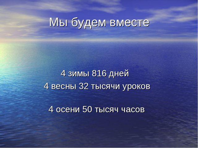 Мы будем вместе 4 зимы 816 дней 4 весны 32 тысячи уроков 4 осени 50 тысяч ча...