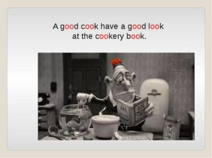 A good cook have a good look at the cookery book.