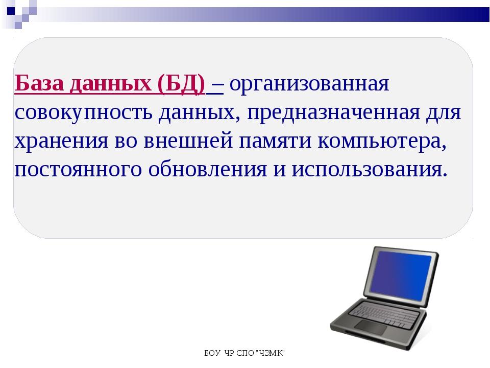 """БОУ ЧР СПО """"ЧЭМК"""" База данных (БД) – организованная совокупность данных, пред..."""