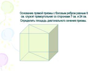 Основание прямой призмы с боковым ребром равным 8 см. служит прямоугольник со