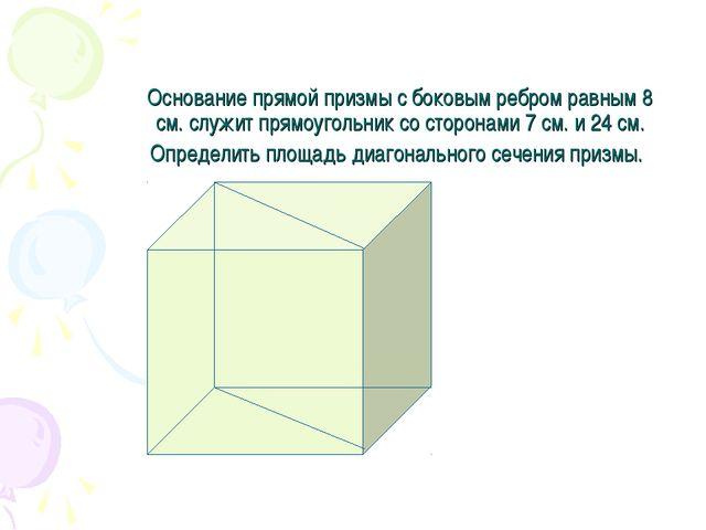 Основание прямой призмы с боковым ребром равным 8 см. служит прямоугольник со...