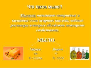 Что такое мыло? Мылами называют натриевые и калиевые соли жирных кислот, во