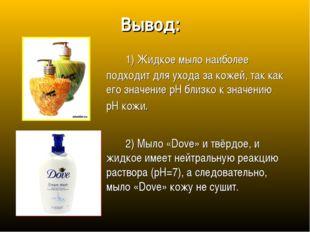 Вывод: 1) Жидкое мыло наиболее подходит для ухода за кожей, так как его зна